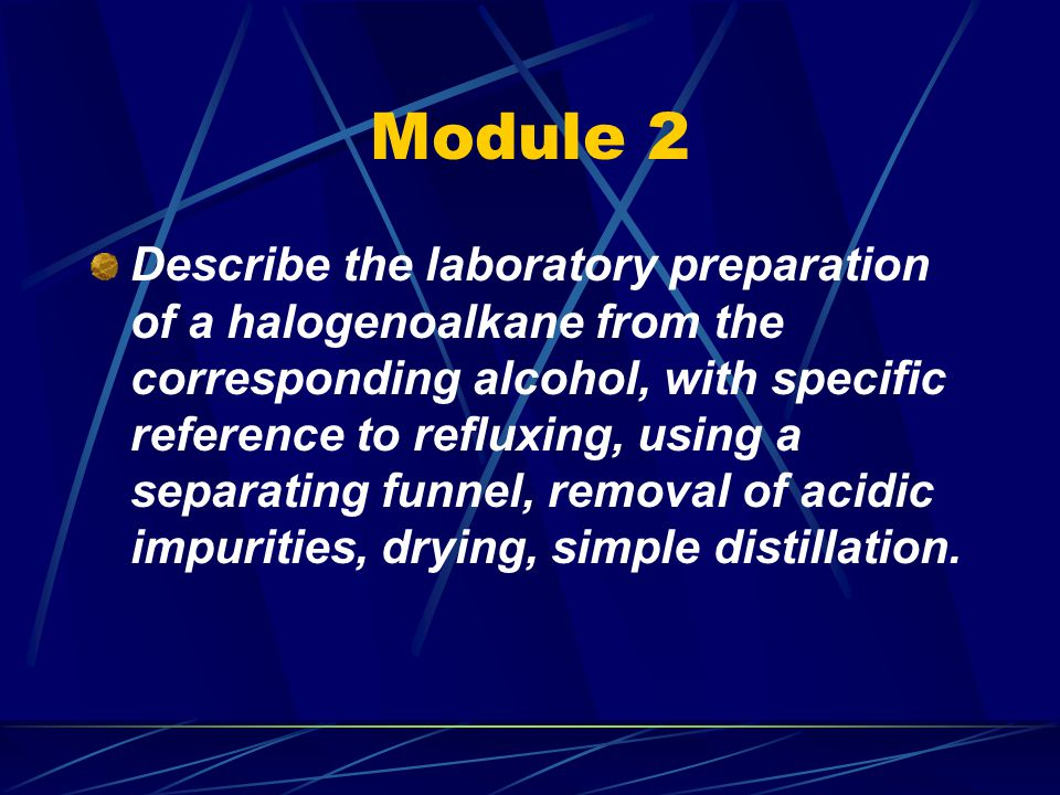 Module 2 Describe the laboratory preparation of a halogenoalkane from the corresponding alcohol, with specific reference to refluxing, using a separating funnel, removal of acidic impurities, drying, simple distillation.