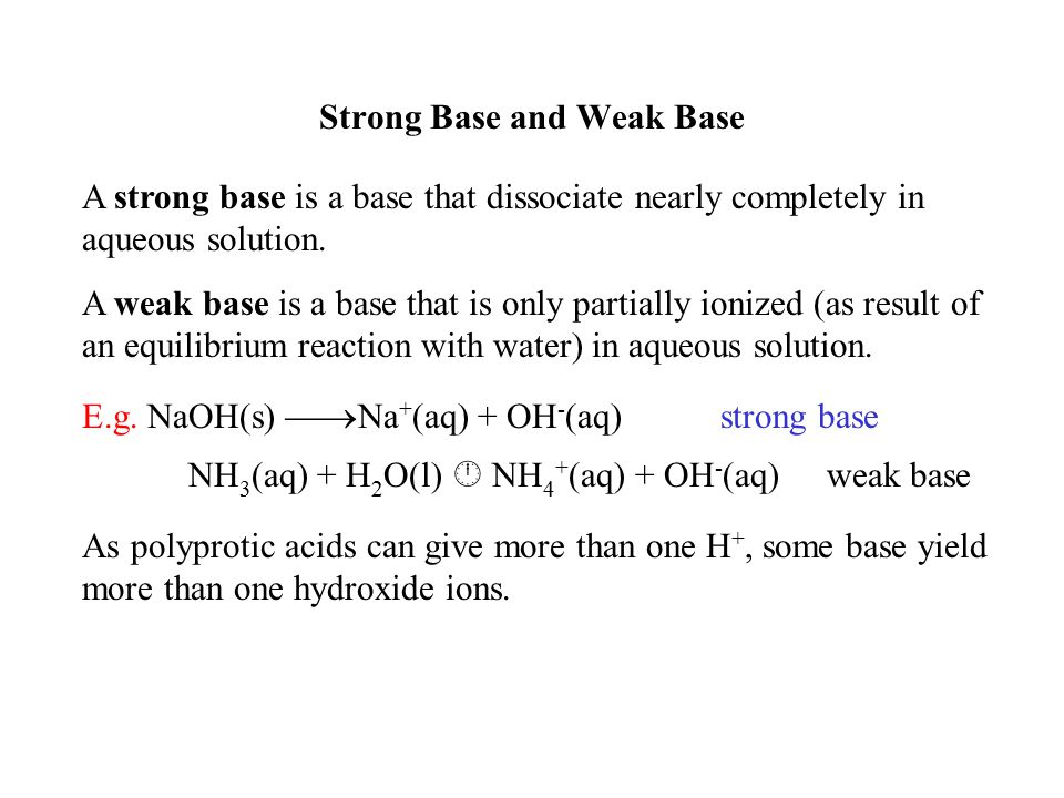 Strong Base and Weak Base A strong base is a base that dissociate nearly completely in aqueous solution. A weak base is a base that is only partially