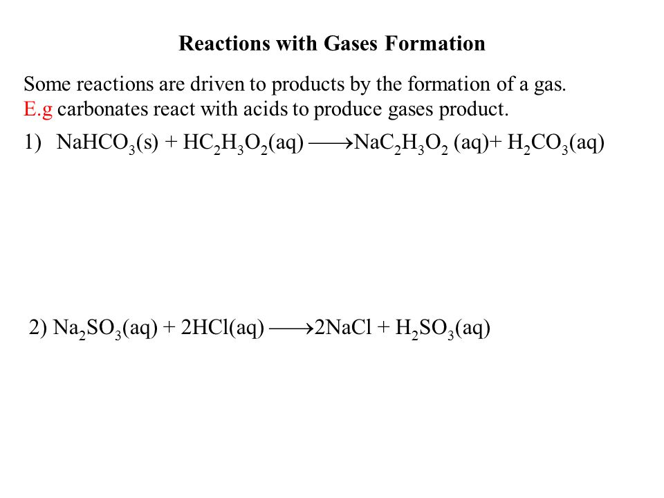 Reactions with Gases Formation Some reactions are driven to products by the formation of a gas. E.g carbonates react with acids to produce gases produ