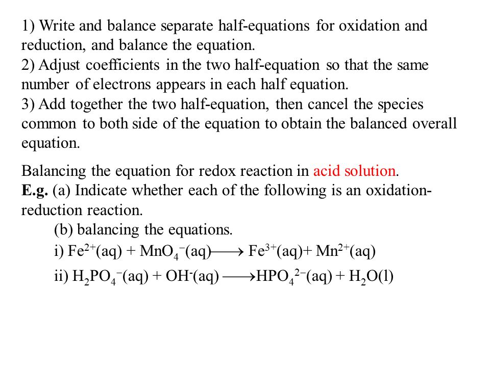 1) Write and balance separate half-equations for oxidation and reduction, and balance the equation. 2) Adjust coefficients in the two half-equation so