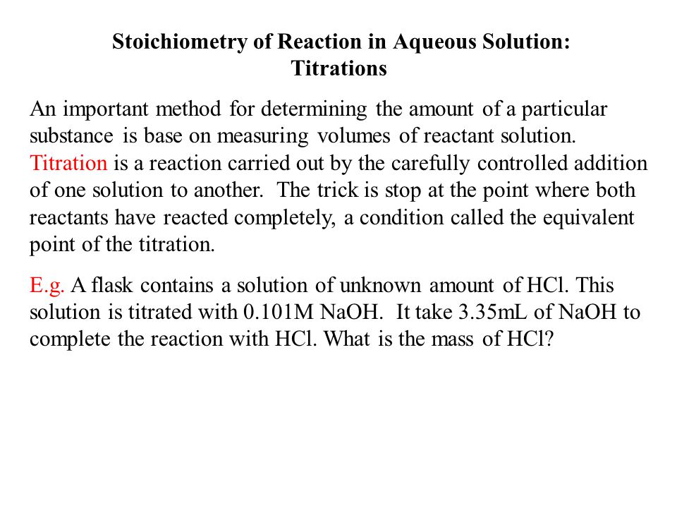 Stoichiometry of Reaction in Aqueous Solution: Titrations An important method for determining the amount of a particular substance is base on measurin
