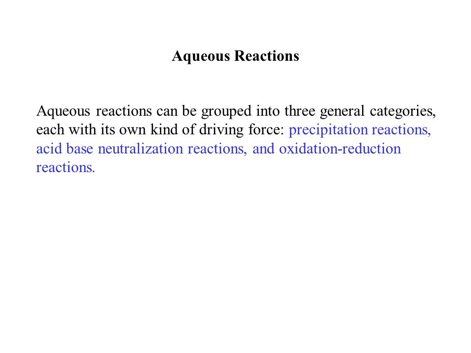 Aqueous Reactions Aqueous reactions can be grouped into three general categories, each with its own kind of driving force: precipitation reactions, ac