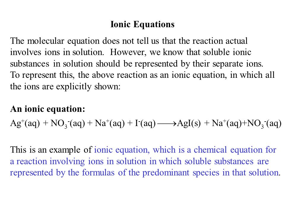 Ionic Equations The molecular equation does not tell us that the reaction actual involves ions in solution. However, we know that soluble ionic substa