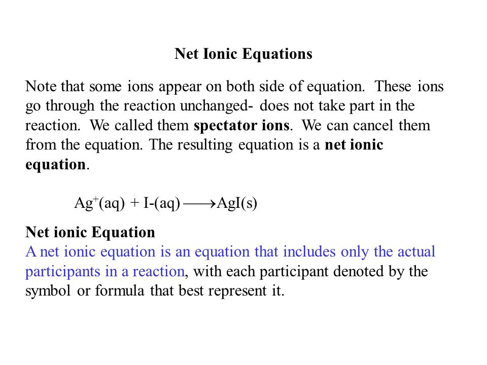 Net Ionic Equations Note that some ions appear on both side of equation. These ions go through the reaction unchanged- does not take part in the react
