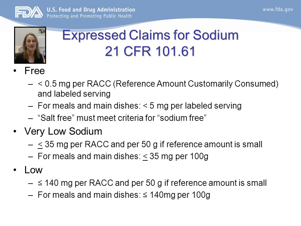 Expressed Claims for Sodium 21 CFR 101.61 Free –< 0.5 mg per RACC (Reference Amount Customarily Consumed) and labeled serving –For meals and main dishes: < 5 mg per labeled serving – Salt free must meet criteria for sodium free Very Low Sodium –< 35 mg per RACC and per 50 g if reference amount is small –For meals and main dishes: < 35 mg per 100g Low –≤ 140 mg per RACC and per 50 g if reference amount is small –For meals and main dishes: ≤ 140mg per 100g