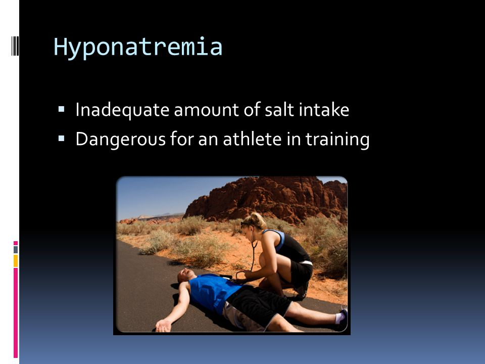 Hyponatremia  Inadequate amount of salt intake  Dangerous for an athlete in training