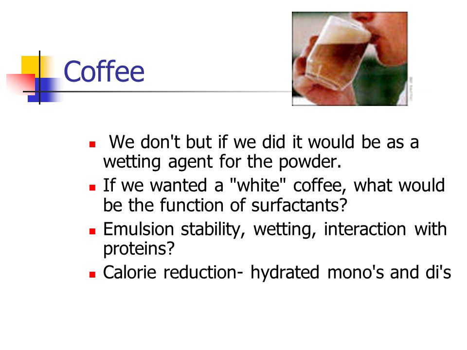 Coffee We don't but if we did it would be as a wetting agent for the powder. If we wanted a