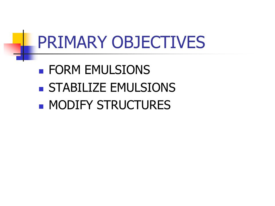 PRIMARY OBJECTIVES FORM EMULSIONS STABILIZE EMULSIONS MODIFY STRUCTURES