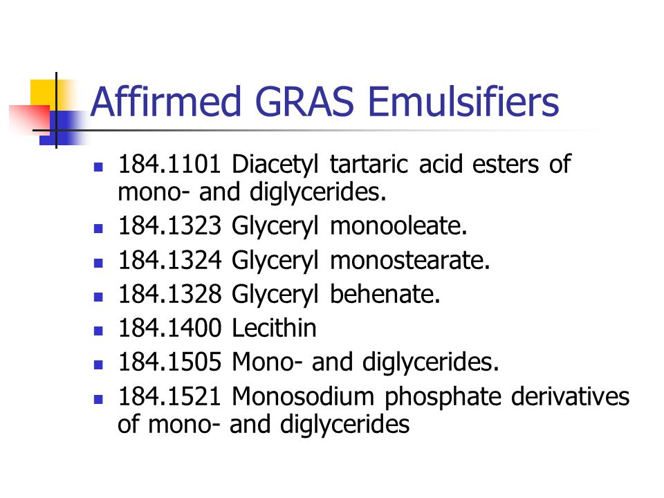 Affirmed GRAS Emulsifiers 184.1101 Diacetyl tartaric acid esters of mono- and diglycerides. 184.1323 Glyceryl monooleate. 184.1324 Glyceryl monosteara