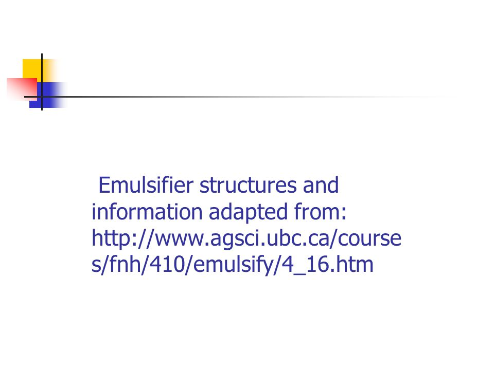 Emulsifier structures and information adapted from: http://www.agsci.ubc.ca/course s/fnh/410/emulsify/4_16.htm