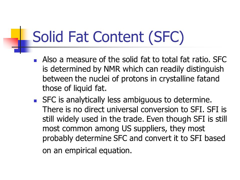 Solid Fat Content (SFC) Also a measure of the solid fat to total fat ratio. SFC is determined by NMR which can readily distinguish between the nuclei