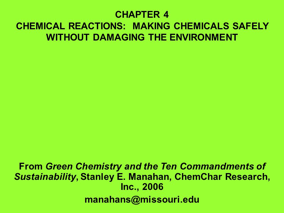 CHAPTER 4 CHEMICAL REACTIONS: MAKING CHEMICALS SAFELY WITHOUT DAMAGING THE ENVIRONMENT From Green Chemistry and the Ten Commandments of Sustainability, Stanley E.