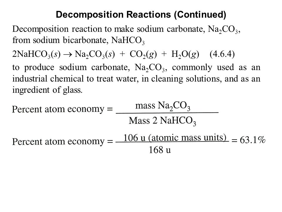 Decomposition Reactions (Continued) Decomposition reaction to make sodium carbonate, Na 2 CO 3, from sodium bicarbonate, NaHCO 3 2NaHCO 3 (s)  Na 2 CO 3 (s) + CO 2 (g) + H 2 O(g)(4.6.4) to produce sodium carbonate, Na 2 CO 3, commonly used as an industrial chemical to treat water, in cleaning solutions, and as an ingredient of glass.