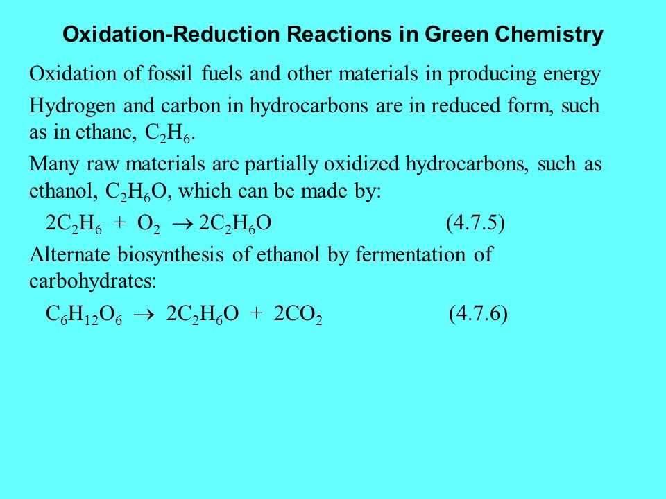 Oxidation-Reduction Reactions in Green Chemistry Oxidation of fossil fuels and other materials in producing energy Hydrogen and carbon in hydrocarbons are in reduced form, such as in ethane, C 2 H 6.