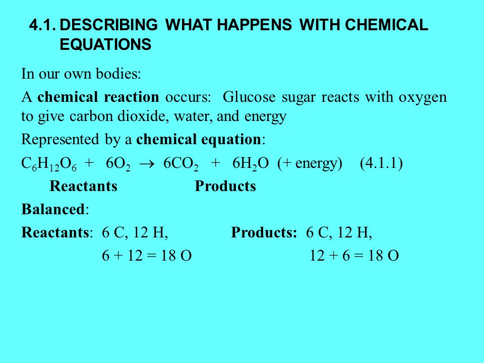 4.1.DESCRIBING WHAT HAPPENS WITH CHEMICAL EQUATIONS In our own bodies: A chemical reaction occurs: Glucose sugar reacts with oxygen to give carbon dioxide, water, and energy Represented by a chemical equation: C 6 H 12 O 6 + 6O 2  6CO 2 + 6H 2 O (+ energy)(4.1.1) Reactants Products Balanced: Reactants: 6 C, 12 H, Products: 6 C, 12 H, 6 + 12 = 18 O 12 + 6 = 18 O