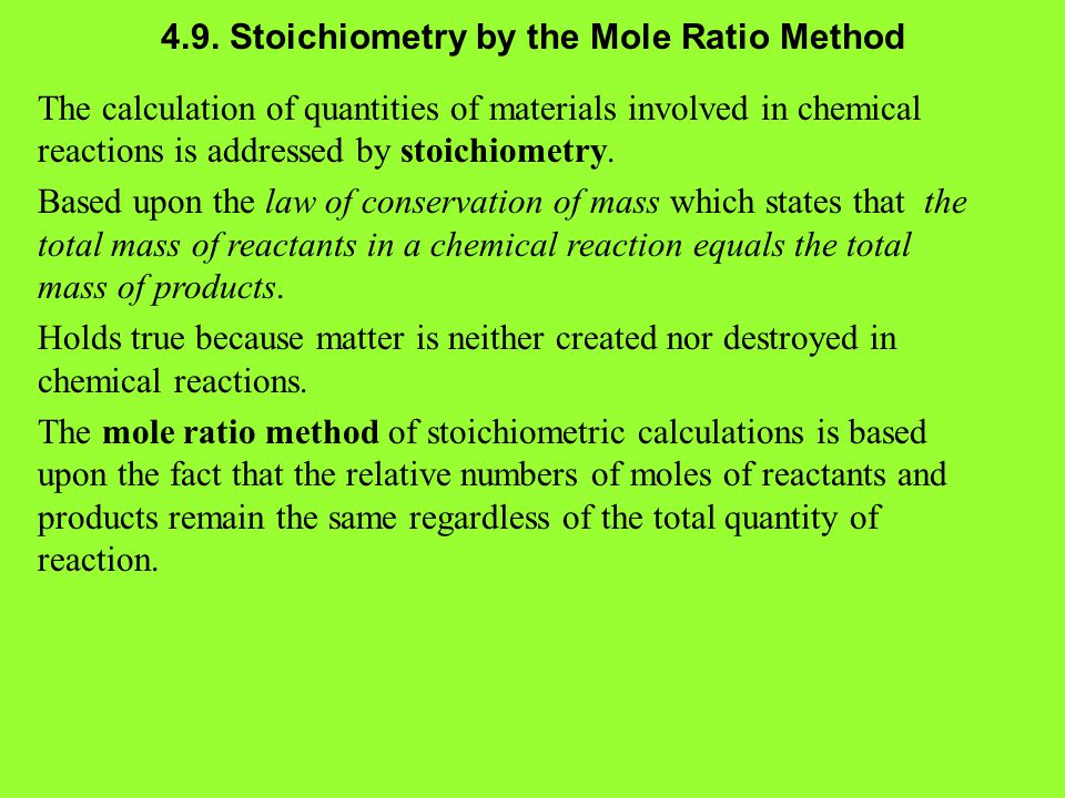 4.9. Stoichiometry by the Mole Ratio Method The calculation of quantities of materials involved in chemical reactions is addressed by stoichiometry. B