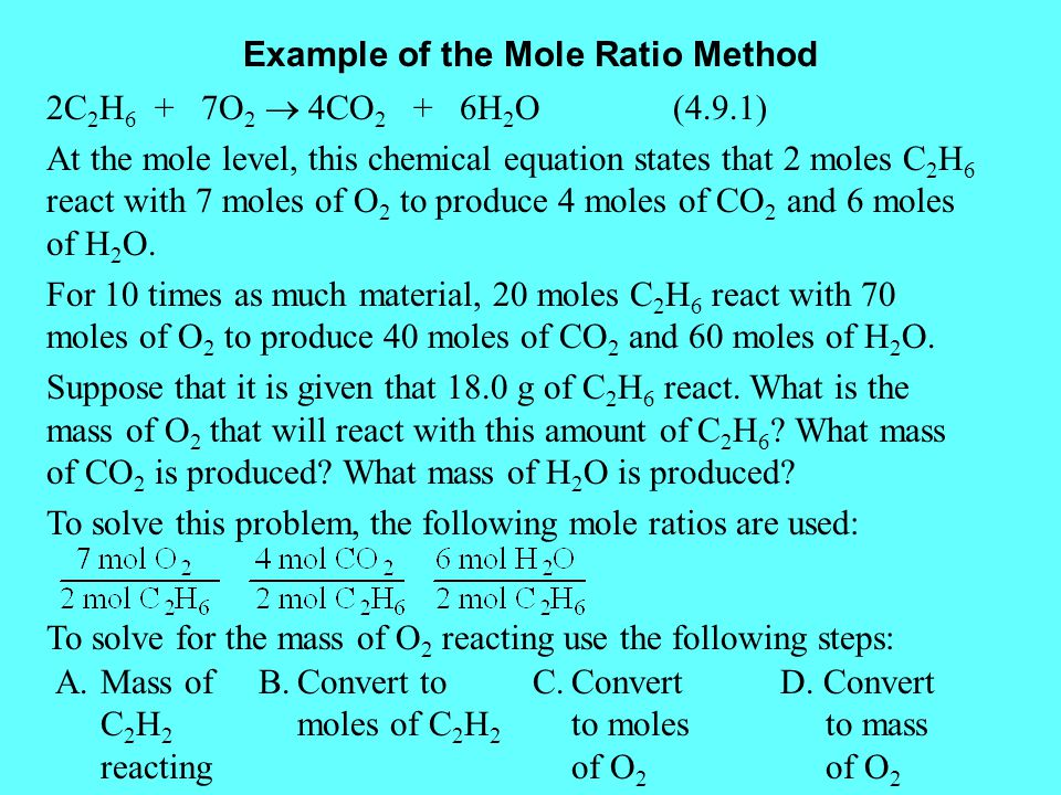 Example of the Mole Ratio Method 2C 2 H 6 + 7O 2  4CO 2 + 6H 2 O (4.9.1) At the mole level, this chemical equation states that 2 moles C 2 H 6 react with 7 moles of O 2 to produce 4 moles of CO 2 and 6 moles of H 2 O.