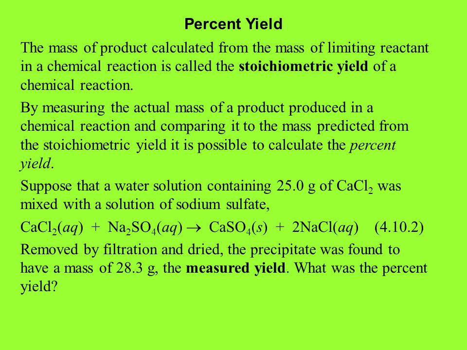 Percent Yield The mass of product calculated from the mass of limiting reactant in a chemical reaction is called the stoichiometric yield of a chemical reaction.