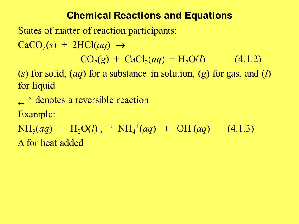 Chemical Reactions and Equations States of matter of reaction participants: CaCO 3 (s) + 2HCl(aq)  CO 2 (g) + CaCl 2 (aq) + H 2 O(l) (4.1.2) (s) for solid, (aq) for a substance in solution, (g) for gas, and (l) for liquid   denotes a reversible reaction Example: NH 3 (aq) + H 2 O(l)   NH 4 + (aq) + OH - (aq)(4.1.3)  for heat added