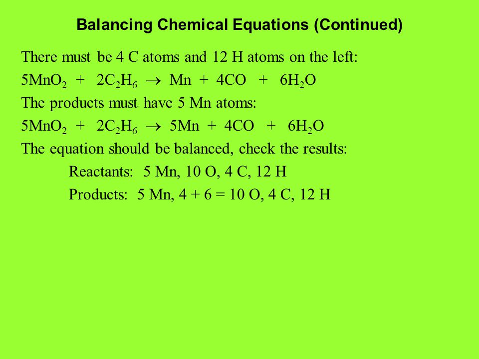 Balancing Chemical Equations (Continued) There must be 4 C atoms and 12 H atoms on the left: 5MnO 2 + 2C 2 H 6  Mn + 4CO + 6H 2 O The products must have 5 Mn atoms: 5MnO 2 + 2C 2 H 6  5Mn + 4CO + 6H 2 O The equation should be balanced, check the results: Reactants: 5 Mn, 10 O, 4 C, 12 H Products: 5 Mn, 4 + 6 = 10 O, 4 C, 12 H