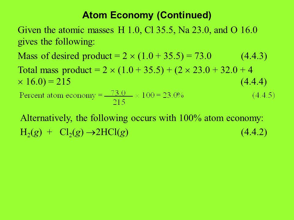 Atom Economy (Continued) Given the atomic masses H 1.0, Cl 35.5, Na 23.0, and O 16.0 gives the following: Mass of desired product = 2  (1.0 + 35.5) = 73.0 (4.4.3) Total mass product = 2  (1.0 + 35.5) + (2  23.0 + 32.0 + 4  16.0) = 215 (4.4.4) Alternatively, the following occurs with 100% atom economy: H 2 (g) + Cl 2 (g)  2HCl(g) (4.4.2)