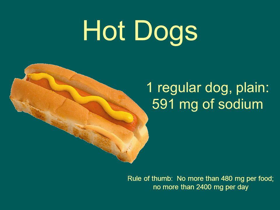 1 regular dog, plain: 591 mg of sodium Hot Dogs Rule of thumb: No more than 480 mg per food; no more than 2400 mg per day