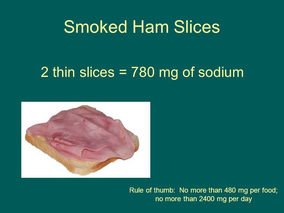 Smoked Ham Slices 2 thin slices = 780 mg of sodium Rule of thumb: No more than 480 mg per food; no more than 2400 mg per day