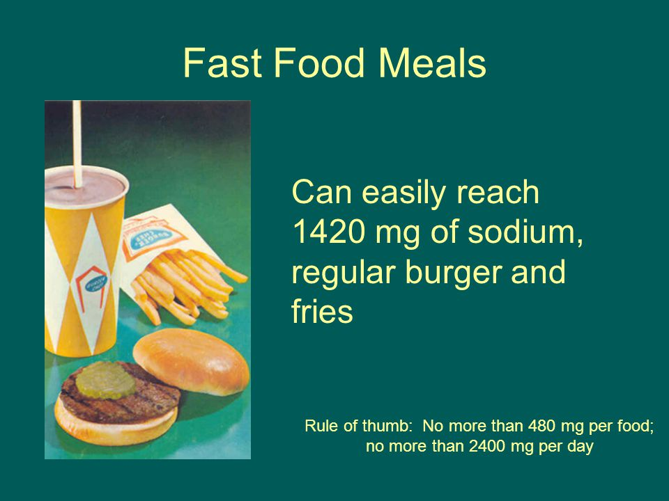 Fast Food Meals Can easily reach 1420 mg of sodium, regular burger and fries Rule of thumb: No more than 480 mg per food; no more than 2400 mg per day