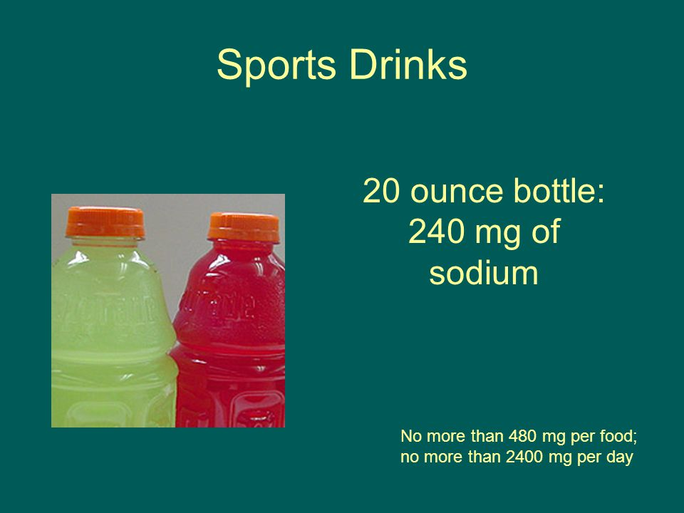 Sports Drinks No more than 480 mg per food; no more than 2400 mg per day 20 ounce bottle: 240 mg of sodium