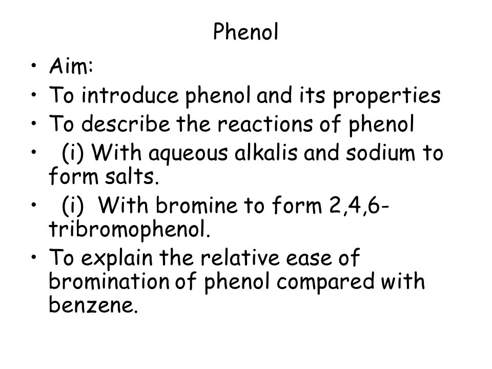 Phenol Aim: To introduce phenol and its properties To describe the reactions of phenol (i) With aqueous alkalis and sodium to form salts. (i) With bro