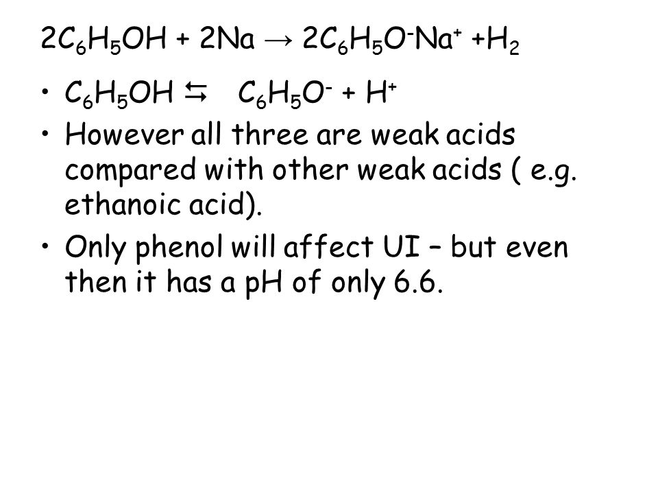 2C 6 H 5 OH + 2Na → 2C 6 H 5 O - Na + +H 2 C 6 H 5 OH  C 6 H 5 O - + H + However all three are weak acids compared with other weak acids ( e.g. etha