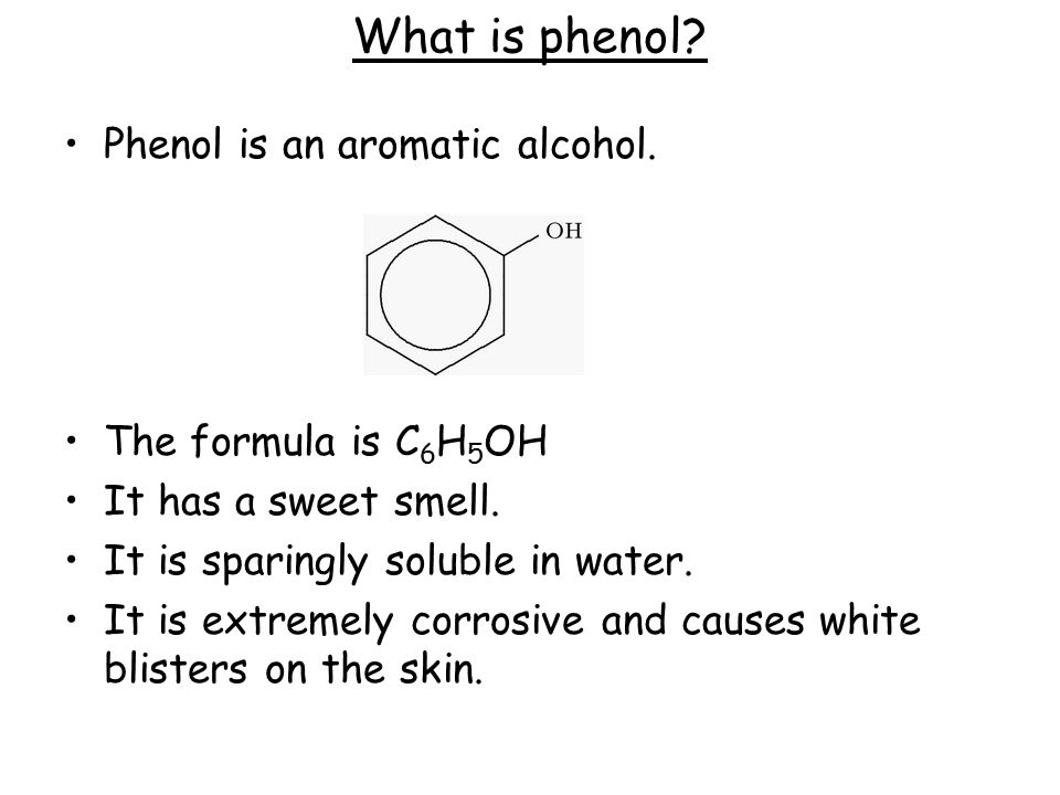 What is phenol? Phenol is an aromatic alcohol. The formula is C 6 H 5 OH It has a sweet smell. It is sparingly soluble in water. It is extremely corro