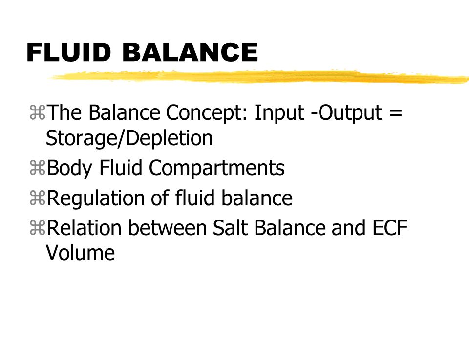 FLUID BALANCE zThe Balance Concept: Input -Output = Storage/Depletion zBody Fluid Compartments zRegulation of fluid balance zRelation between Salt Balance and ECF Volume