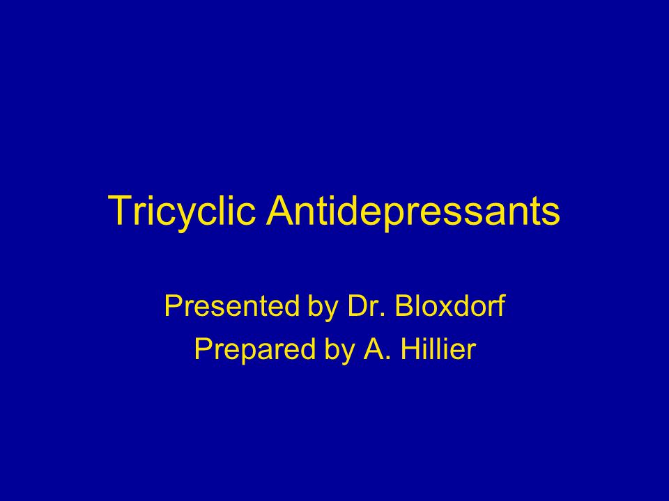 Tricyclic Antidepressants Presented by Dr. Bloxdorf Prepared by A. Hillier