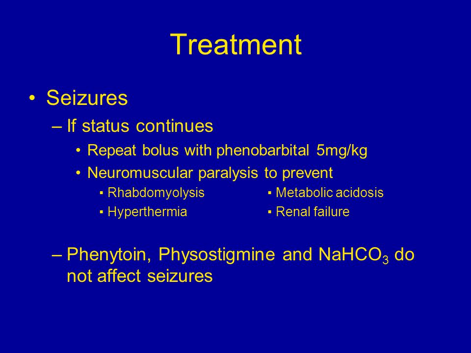 Treatment Seizures –If status continues Repeat bolus with phenobarbital 5mg/kg Neuromuscular paralysis to prevent ▪ Rhabdomyolysis ▪ Metabolic acidosi