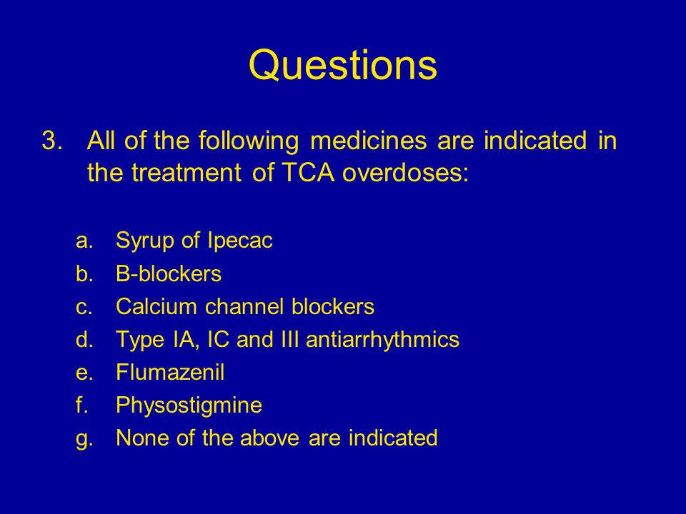 Questions 3.All of the following medicines are indicated in the treatment of TCA overdoses: a.Syrup of Ipecac b.B-blockers c.Calcium channel blockers