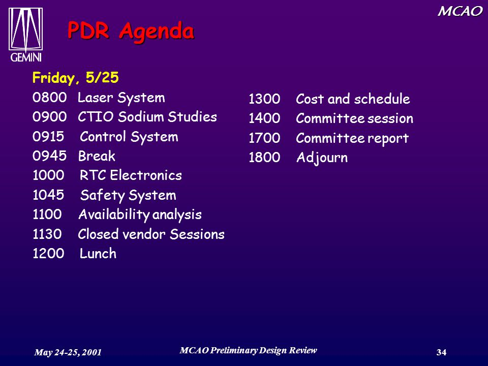 MCAO May 24-25, 2001 MCAO Preliminary Design Review 34 PDR Agenda Friday, 5/25 0800 Laser System 0900 CTIO Sodium Studies 0915 Control System 0945 Break 1000 RTC Electronics 1045 Safety System 1100 Availability analysis 1130 Closed vendor Sessions 1200 Lunch 1300 Cost and schedule 1400 Committee session 1700 Committee report 1800 Adjourn