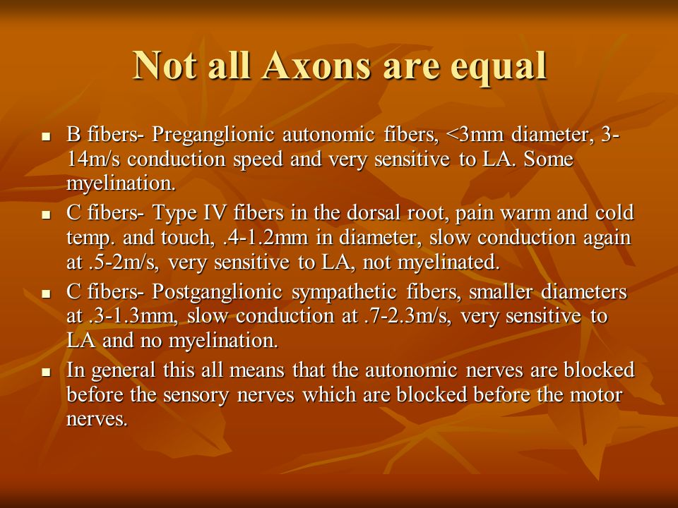 Not all Axons are equal B fibers- Preganglionic autonomic fibers, <3mm diameter, 3- 14m/s conduction speed and very sensitive to LA. Some myelination.