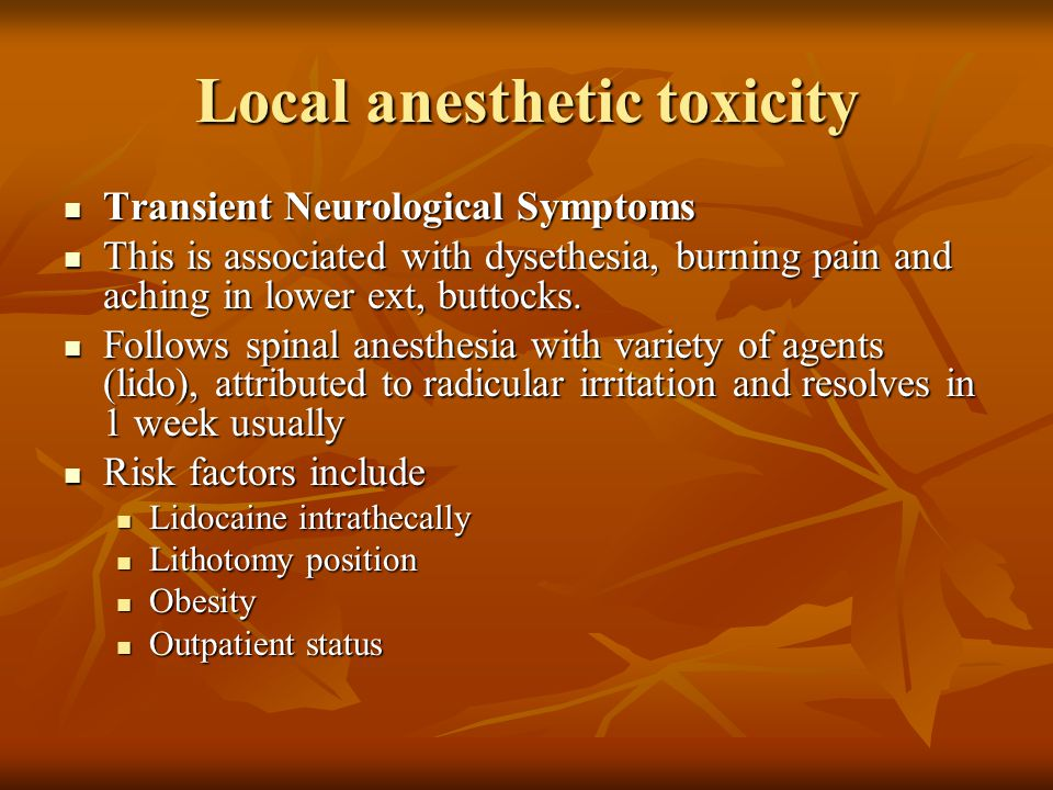Local anesthetic toxicity Transient Neurological Symptoms Transient Neurological Symptoms This is associated with dysethesia, burning pain and aching
