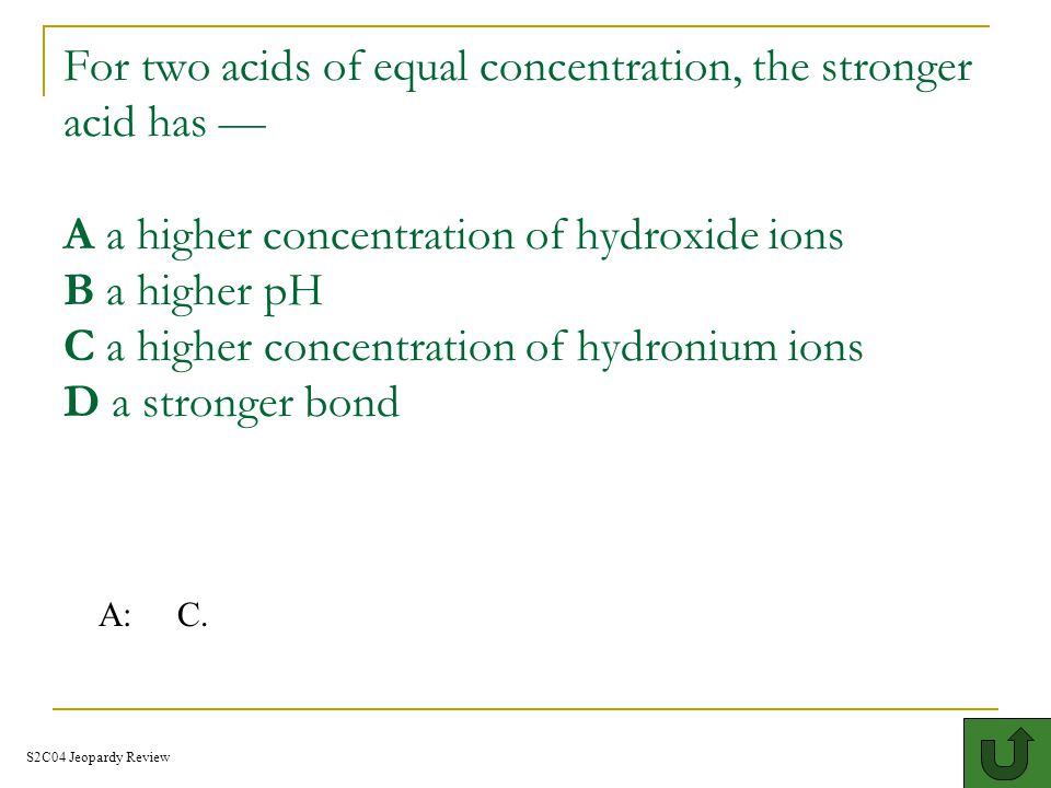 What is the pH of a basic solution A: above 7 S2C04 Jeopardy Review