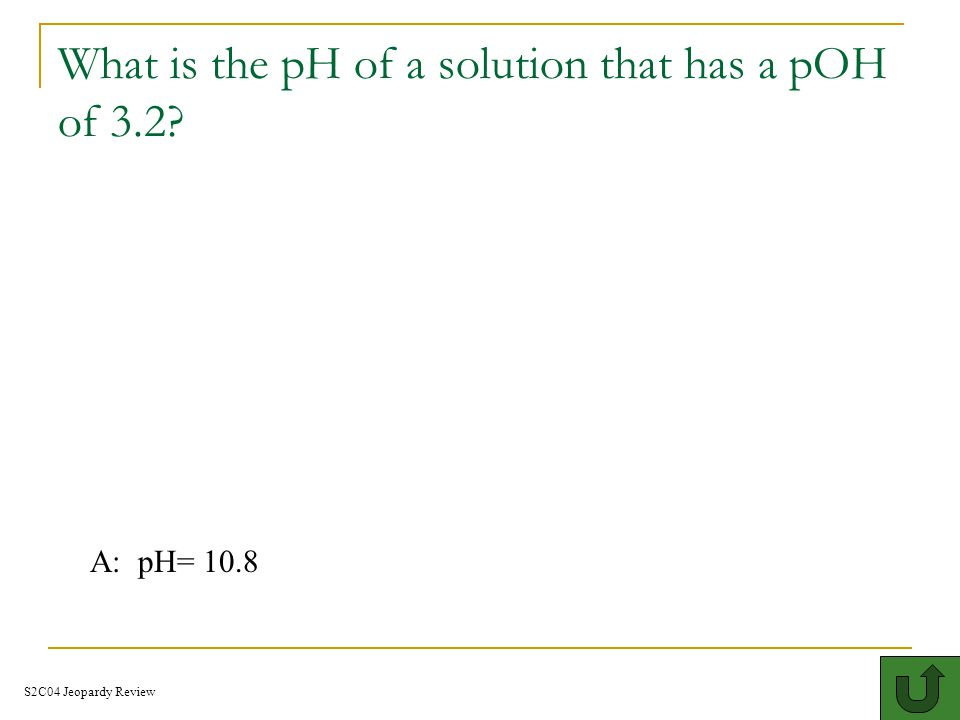 What is the pH and pOH for the given number [H + ] = 2.0 x 10 -3 M = A: pH= 2.70 pOH= 11.3 S2C04 Jeopardy Review