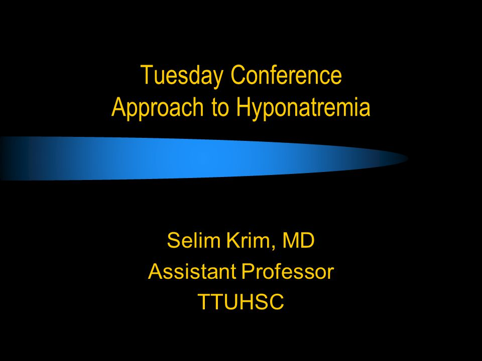 Tuesday Conference Approach to Hyponatremia Selim Krim, MD Assistant Professor TTUHSC