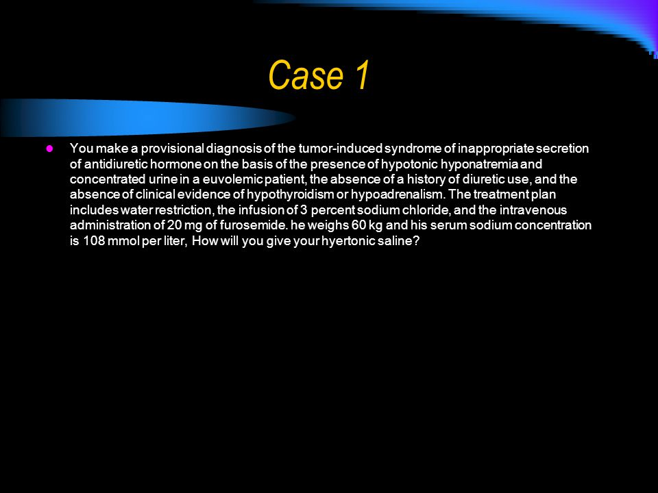 Case 1 You make a provisional diagnosis of the tumor-induced syndrome of inappropriate secretion of antidiuretic hormone on the basis of the presence