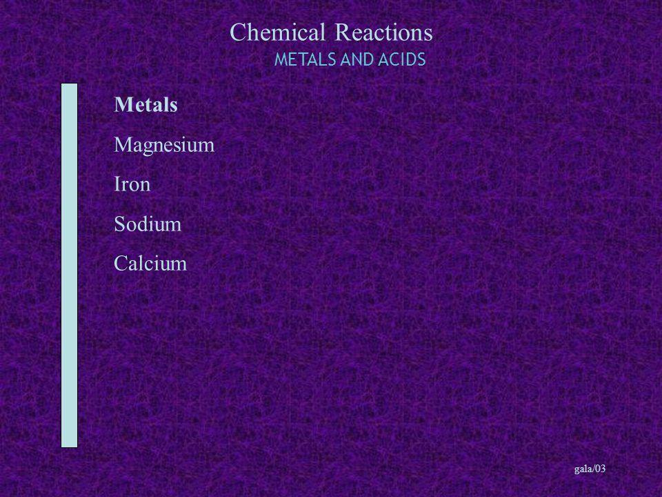 Chemical Reactions gala/03 METALS AND ACIDS Metals Magnesium Iron Sodium Calcium Acids Hydrochloric acid Sulphuric acid Nitric acid Ethanoic acid
