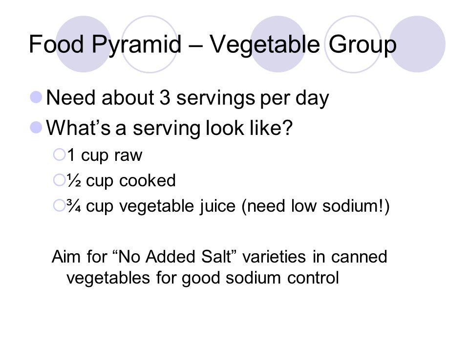 Food Pyramid – Vegetable Group Need about 3 servings per day What's a serving look like?  1 cup raw  ½ cup cooked  ¾ cup vegetable juice (need low