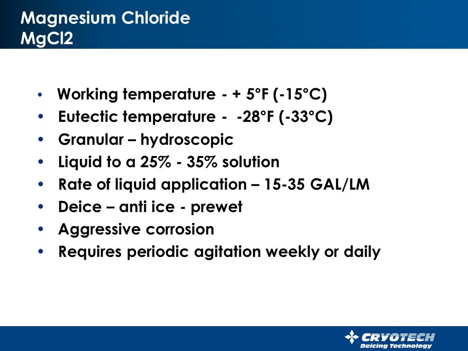 Calcium Chloride CaCl2 Working temperature - -25°F (-31°C) Eutectic temperature - -51°F (-45°C) Pellet, flake, granular - hydroscopic Liquid to a 25% - 35% solution Rate of liquid application– 15-25 GAL/LM Deice – anti-ice – pre wet Requires daily agitation Aggressive Corrosion Hard on leather shoes and gloves