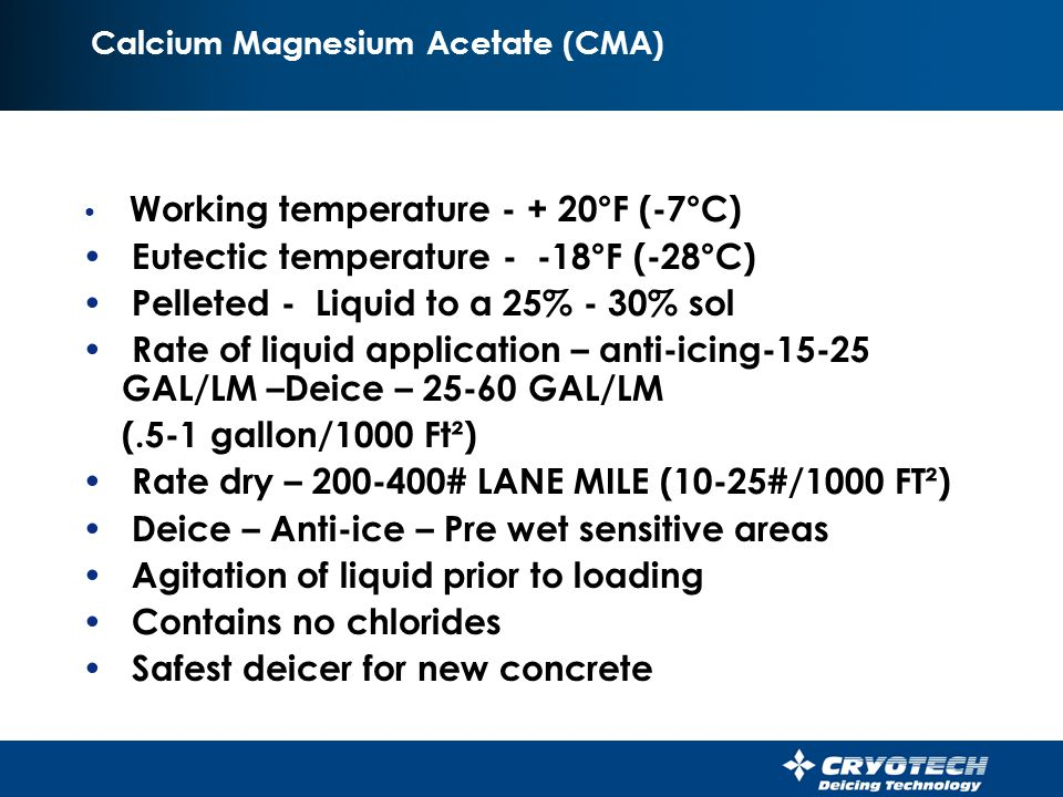 CMA 40 Working temperature - + 20°F (-7°C) Eutectic temperature - -8°F (-22°C) 40% CMA – 60% Sodium Chloride Spread – Same as rock salt - 200# - 500# LANE MILE Used to prevent spalling Used only where there is no steel in reinforced concrete.