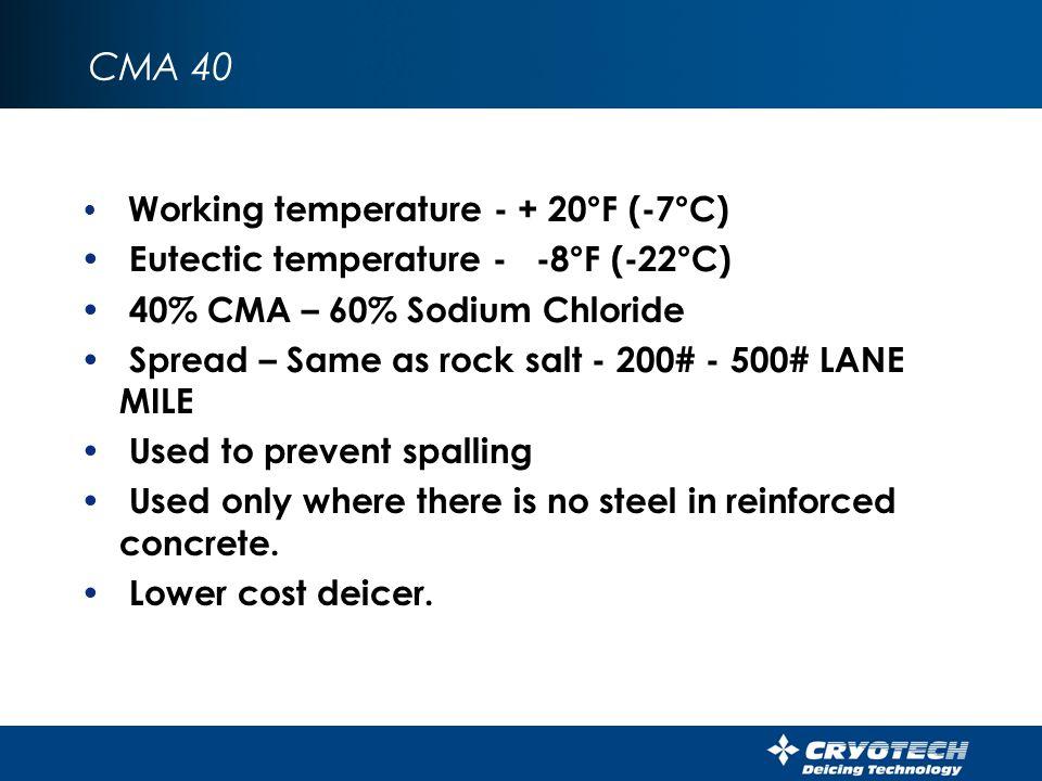Calcium Magnesium Acetate (CMA) Working temperature - + 20°F (-7°C) Eutectic temperature - -18°F (-28°C) Pelleted - Liquid to a 25% - 30% sol Rate of liquid application – anti-icing-15-25 GAL/LM – Deice – 25-60 GAL/LM Rate dry – 200-400# Lane Mile (10-25#/1000 Ft²) Deice – Anti-ice – Pre wet sensitive areas Agitation of liquid prior to loading liquid.