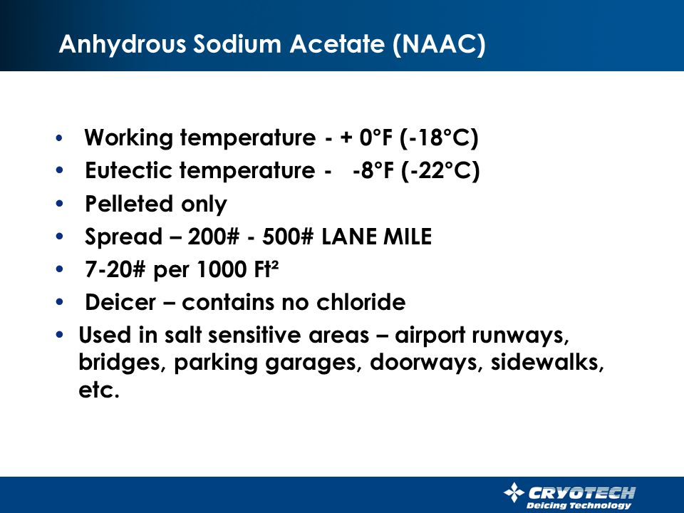 CMA 40 Working temperature - + 20°F (-7°C) Eutectic temperature - -8°F (-22°C) 40% CMA – 60% Sodium Chloride Spread – 200#-500# LANE MILE (10-25#/1000 Ft²) Used to prevent spalling Used only where there is no steel in reinforced concrete.
