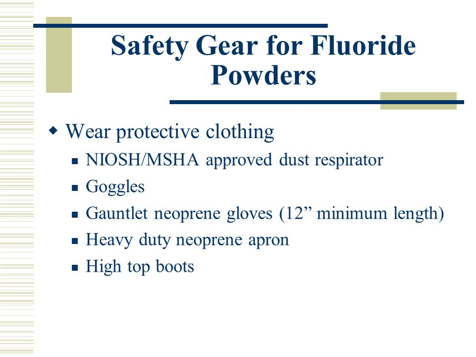 Safety Gear for Fluoride Powders  Wear protective clothing NIOSH/MSHA approved dust respirator Goggles Gauntlet neoprene gloves (12 minimum length) Heavy duty neoprene apron High top boots